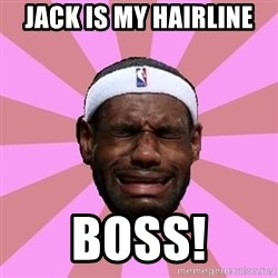 LeBron James - Jack is my hairline Boss!