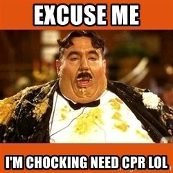 Fat Guy - Excuse me  I'm CHOCKING need cpr lol