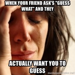 """First World Problems - when your friend ask's """"guess what"""" and they ACTUALLY want you to guess"""