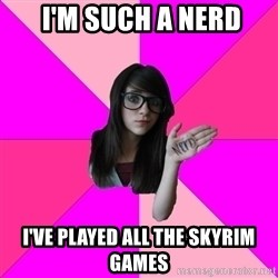 Idiot Nerd Girl -  I'm such a nerd I've played all the skyrim games