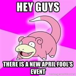 Slowpoke - HEY GUYS THERE IS A NEW APRIL FOOL'S EVENT