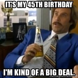 That escalated quickly-Ron Burgundy - it's my 45th birthday i'm kind of a big deal.