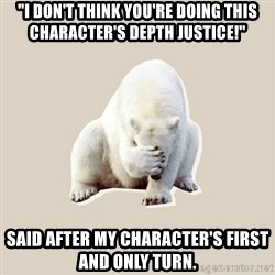 "Bad RPer Polar Bear - ""I don't think you're doing this character's depth justice!"" Said after my character's first and only turn."