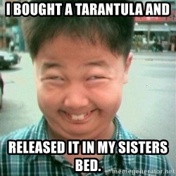 Lolwtf - i bought a tarantula and released it in my sisters bed.
