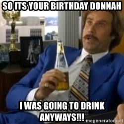 That escalated quickly-Ron Burgundy - So its your birthday donnah I was going to drink anyways!!!