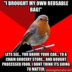 """Retail Robin - """"I BROUGHT MY OWN REUSABLE BAG!"""" LETS SEE... YOU DROVE YOUR CAR... TO A CHAIN GROCERY STORE... AND BOUGHT PROCESSED FOOD. I DONT THINK ITS GOING TO MATTER."""