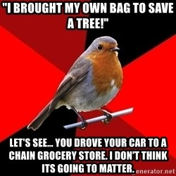 """Retail Robin - """"I BROUGHT MY OWN BAG TO SAVE A TREE!"""" LET'S SEE... YOU DROVE YOUR CAR TO A CHAIN GROCERY STORE. I DON'T THINK ITS GOING TO MATTER."""