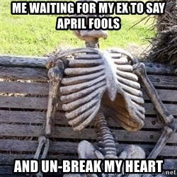 Waiting Skeleton - ME waiting for my ex To say april fools And un-break my heart