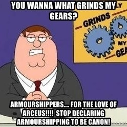 Grinds My Gears Peter Griffin - You wanna what grinds my gears? Armourshippers…. For the love of arCeus!!!!  Stop declaring armourshipping to be canOn!