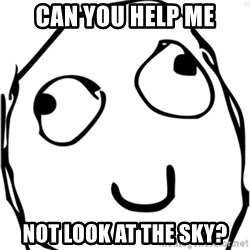 Derp meme - Can you help me not look at the sky?