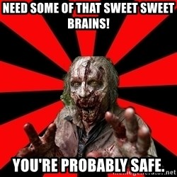 Zombie - Need Some of THAT sweet sweet brains!  You're probably safe.