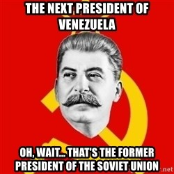 Stalin Says - the next president of venezuela Oh, wait... that's the former president of the soviet union