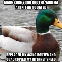 Actual Advice Mallard 1 - Make sure your router/modem aren't antiquated REPLACEd my aging router and quadrupled my internet speed