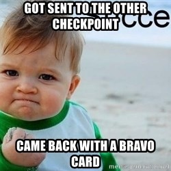 success baby - Got sent to the other checkpoint Came back with a bravo card