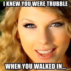 Taylor Swift - I knew you were trubble when you walked in...