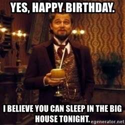 Django Unchained Attention - Yes, Happy birthday. I believe you can sleep in the big house tonight.