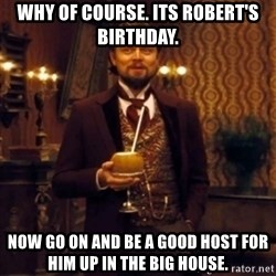 Django Unchained Attention - Why of course. Its robert's birthday.  Now go on and be a Good host for him up in the big house.