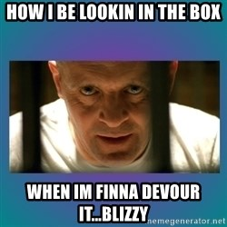 Hannibal lecter - How i be lookin in the box When im finna devour it...blizzy