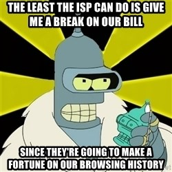 Bender IMHO - The least the ISP can do is give me a break on our bill Since they're going to make a fortune on our browsing history