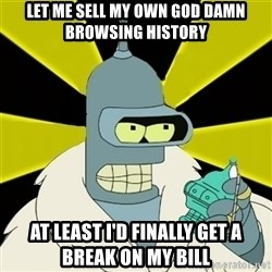 Bender IMHO - Let me sell my own god damn browsing history At least I'd finally get a break on my bill