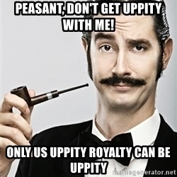 Snob - Peasant, don't get uppity with me! Only us uppity royalTy can be uppity