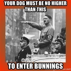 Heil Hitler - your dog must be no higher than this  to enter bunnings