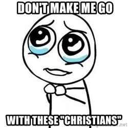 """Please guy -  don't make me go with these """"christians"""""""