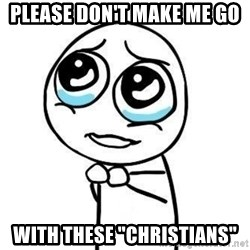 """Please guy - please don't make me go with these """"christians"""""""