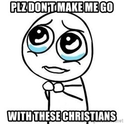 Please guy - plz don't make me go with these christians