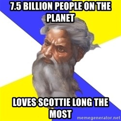 God - 7.5 BILLION PEOPLE ON THE PLANET LOVES SCOTTIE LONG THE MOST