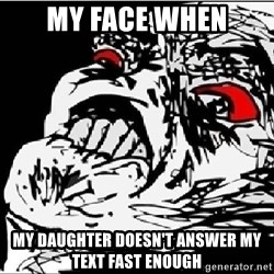 Omg Rage Face - My face when My daughter doesn't answer my text fast enough