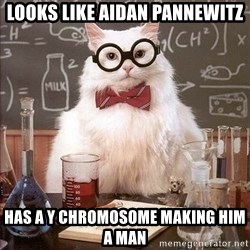 Chemistry Cat - looks like aidan pannewitz has a y chromosome making him a man