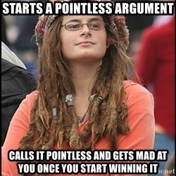 COLLEGE LIBERAL GIRL - Starts a pointless argument Calls it pointless and gets mad at you once you start winning it