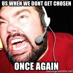 Angry Gamer - Us when we dont get chosen Once aGain