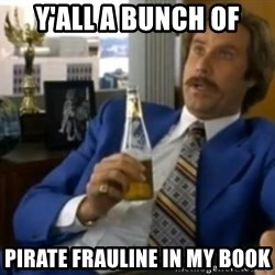 That escalated quickly-Ron Burgundy - Y'all a bunch of Pirate Frauline in my book