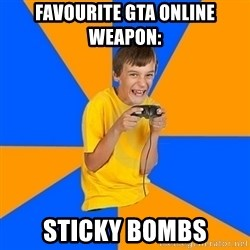 Annoying Gamer Kid - Favourite gta online weapon: Sticky bombs
