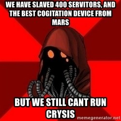 Advice Techpriest - We have slaved 400 servitors, and the best cogitation device from mars but we still cant run crysis
