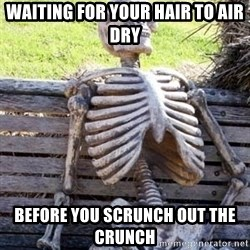 Waiting Skeleton - Waiting for your hair to air dry before you Scrunch OUT the crunch