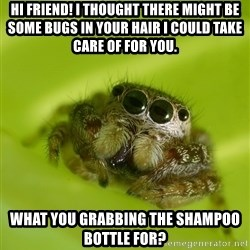 The Spider Bro - HI friend! I Thought there might be some bugs in your hair I could take care of FOR you.  What you grabbing the shampoo bottle for?