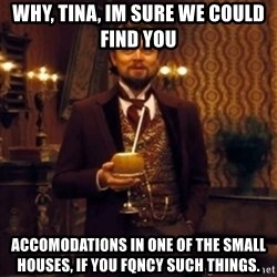 Django Unchained Attention - Why, Tina, im sure we could find you Accomodations in one of the small houses, if you Fqncy such things.