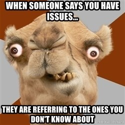 Crazy Camel lol - When someone says you have issues... they are REFERRING to the ones you don't know about