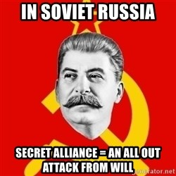 Stalin Says - In soviet russia Secret alliance = an all out attack from will