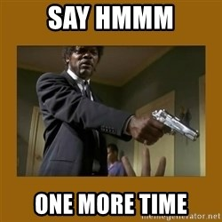 say what one more time - SAY HMMM ONE MORE TIME