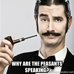 Snob -  Why are the peasants speaking?