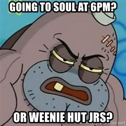 Spongebob How Tough Am I? - Going to Soul at 6pm? Or weenie hut Jrs?
