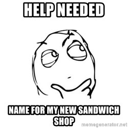 thinking guy - Help Needed Name for my new sandwich shop
