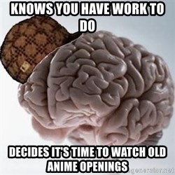 Scumbag Brain - knows you have work to do  Decides it's time to watch old anime openings