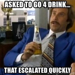 That escalated quickly-Ron Burgundy - Asked to go 4 drink... That EScALATED quickly