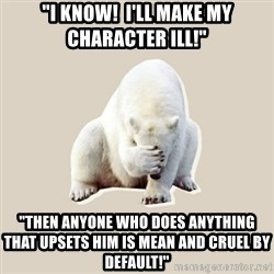 "Bad RPer Polar Bear - ""I know!  I'll make my character ill!"" ""Then anyone who does anything that upsets him is mean and cruel by default!"""