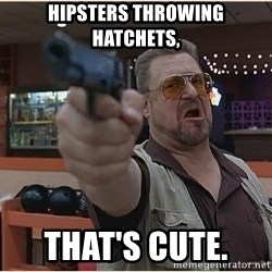 WalterGun - Hipsters throwing hatchets, That's cUte.